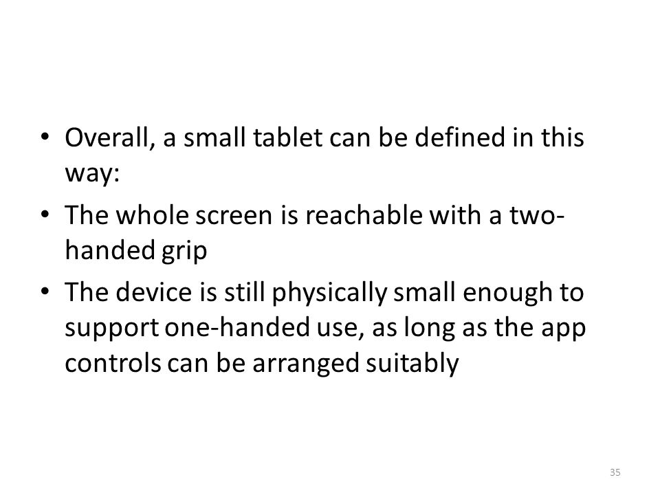Overall, a small tablet can be defined in this way: The whole screen is reachable with a two- handed grip The device is still physically small enough