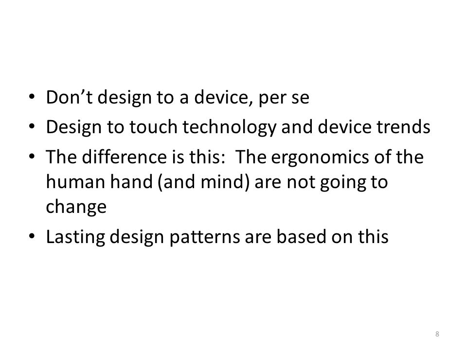 Don't design to a device, per se Design to touch technology and device trends The difference is this: The ergonomics of the human hand (and mind) are