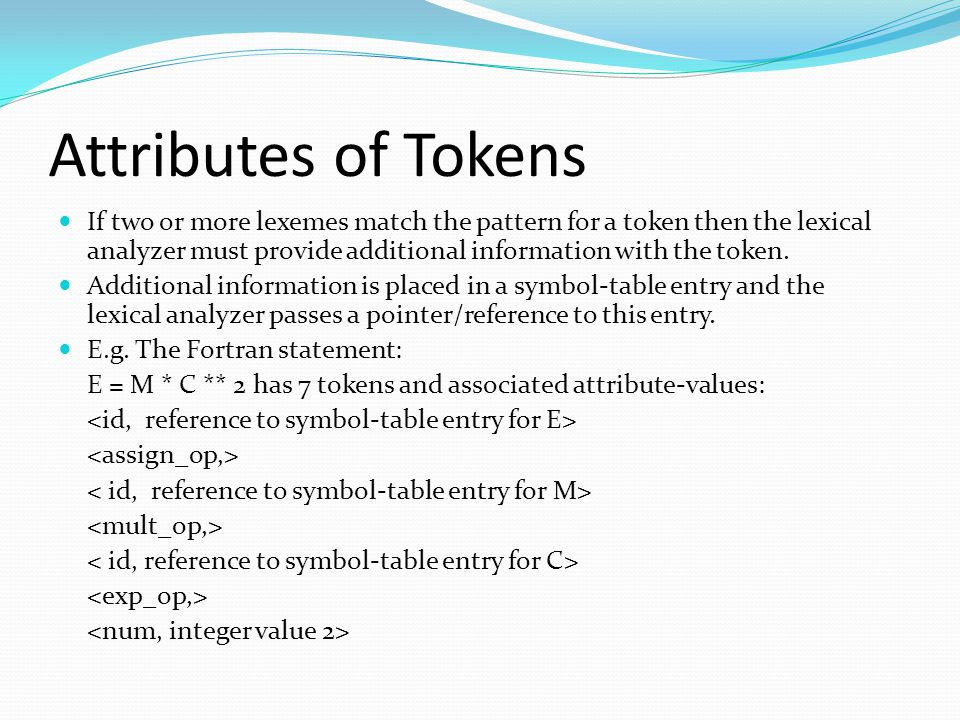 Attributes of Tokens If two or more lexemes match the pattern for a token then the lexical analyzer must provide additional information with the token.