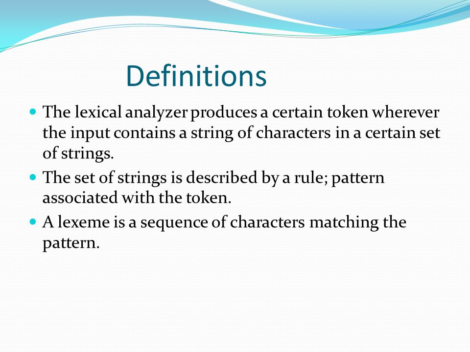 Definitions The lexical analyzer produces a certain token wherever the input contains a string of characters in a certain set of strings.