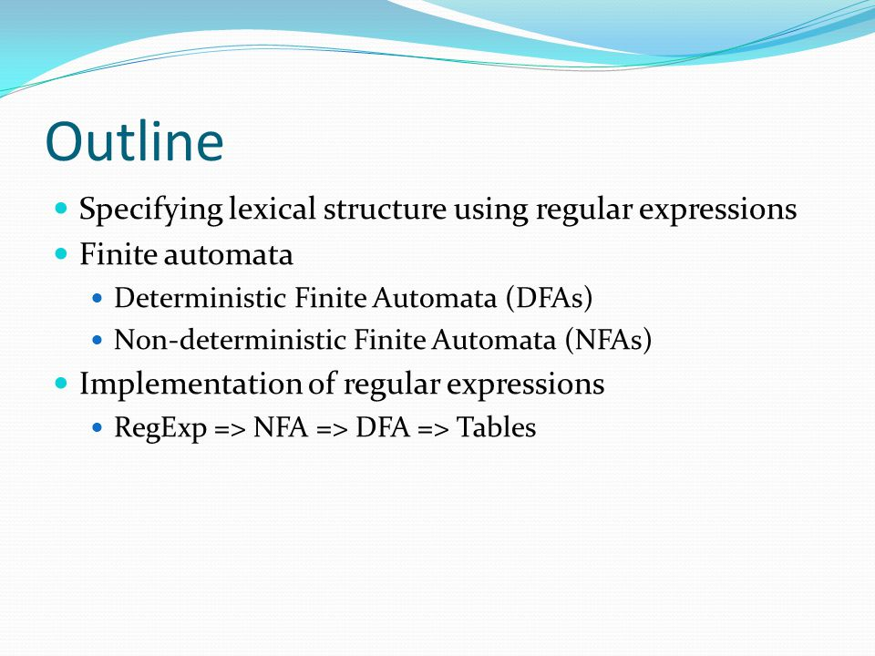 Outline Specifying lexical structure using regular expressions Finite automata Deterministic Finite Automata (DFAs) Non-deterministic Finite Automata (NFAs) Implementation of regular expressions RegExp => NFA => DFA => Tables