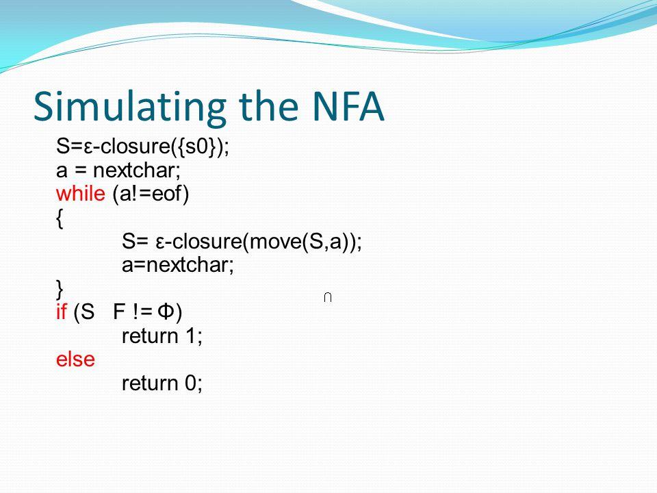 Simulating the NFA S=ε-closure({s0}); a = nextchar; while (a!=eof) { S= ε-closure(move(S,a)); a=nextchar; } if (S F != Φ) return 1; else return 0;