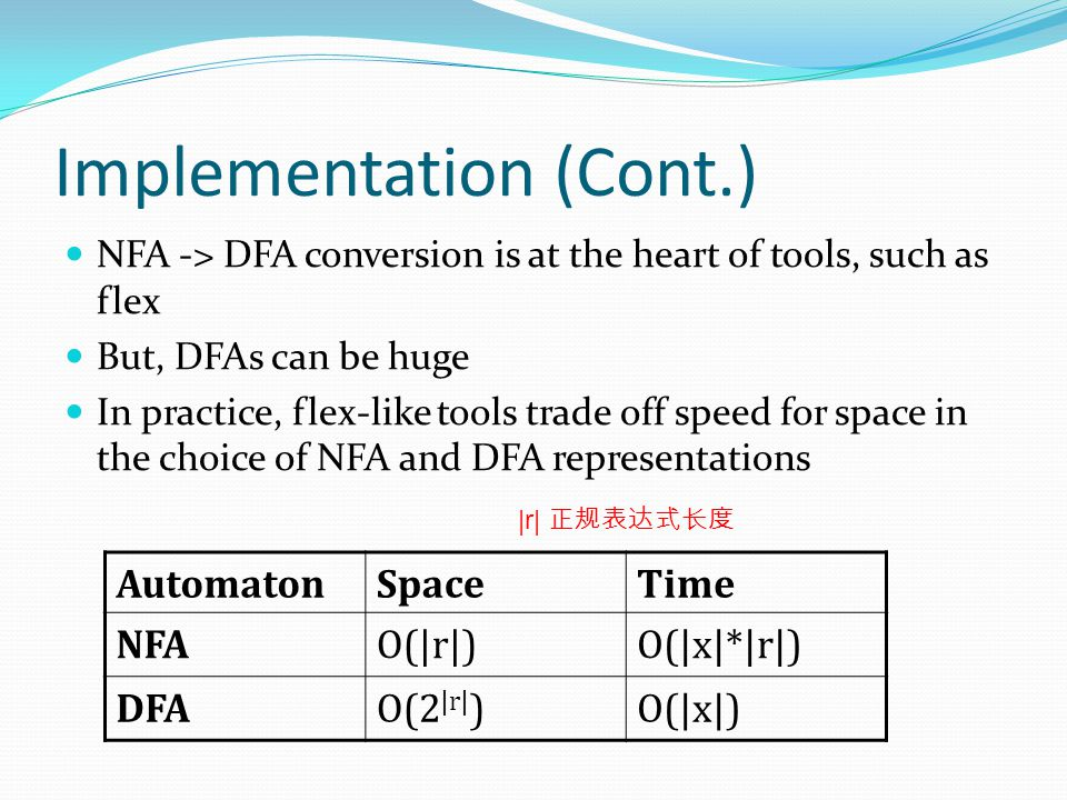 Implementation (Cont.) NFA -> DFA conversion is at the heart of tools, such as flex But, DFAs can be huge In practice, flex-like tools trade off speed for space in the choice of NFA and DFA representations AutomatonSpaceTime NFAO(|r|)O(|x|*|r|) DFAO(2 |r| )O(|x|) |r| 正规表达式长度