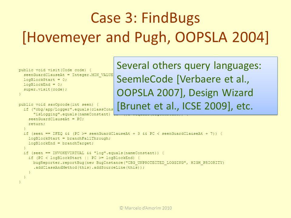 © Marcelo d'Amorim 2010 public void visit(Code code) { seenGuardClauseAt = Integer.MIN_VALUE; logBlockStart = 0; logBlockEnd = 0; super.visit(code); } public void sawOpcode(int seen) { if ( cbg/app/Logger .equals(classConstant) && seen == INVOKESTATIC && isLogging .equals(nameConstant) && ()Z .equals(sigConstant)) { seenGuardClauseAt = PC; return; } if (seen == IFEQ && (PC >= seenGuardClauseAt + 3 && PC < seenGuardClauseAt + 7)) { logBlockStart = branchFallThrough; logBlockEnd = branchTarget; } if (seen == INVOKEVIRTUAL && log .equals(nameConstant)) { if (PC = logBlockEnd) { bugReporter.reportBug(new BugInstance( CBG_UNPROTECTED_LOGGING , HIGH_PRIORITY).addClassAndMethod(this).addSourceLine(this)); } Case 3: FindBugs [Hovemeyer and Pugh, OOPSLA 2004] Several others query languages: SeemleCode [Verbaere et al., OOPSLA 2007], Design Wizard [Brunet et al., ICSE 2009], etc.