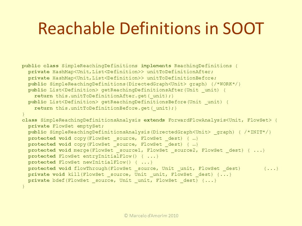 Reachable Definitions in SOOT © Marcelo d'Amorim 2010 public class SimpleReachingDefinitions implements ReachingDefinitions { private HashMap > unitToDefinitionAfter; private HashMap > unitToDefinitionBefore; public SimpleReachingDefinitions(DirectedGraph graph) {/*WORK*/} public List getReachingDefinitionsAfter(Unit _unit) { return this.unitToDefinitionAfter.get(_unit);} public List getReachingDefinitionsBefore(Unit _unit) { return this.unitToDefinitionBefore.get(_unit);} } class SimpleReachingDefinitionsAnalysis extends ForwardFlowAnalysis { private FlowSet emptySet; public SimpleReachingDefinitionsAnalysis(DirectedGraph _graph) { /*INIT*/} protected void copy(FlowSet _source, FlowSet _dest) { …} protected void merge(FlowSet _source1, FlowSet _source2, FlowSet _dest) {...} protected FlowSet entryInitialFlow() {...} protected FlowSet newInitialFlow() {...} protected void flowThrough(FlowSet _source, Unit _unit, FlowSet _dest){...} private void kill(FlowSet _source, Unit _unit, FlowSet _dest) {...} private bdef(FlowSet _source, Unit _unit, FlowSet _dest) {...} }