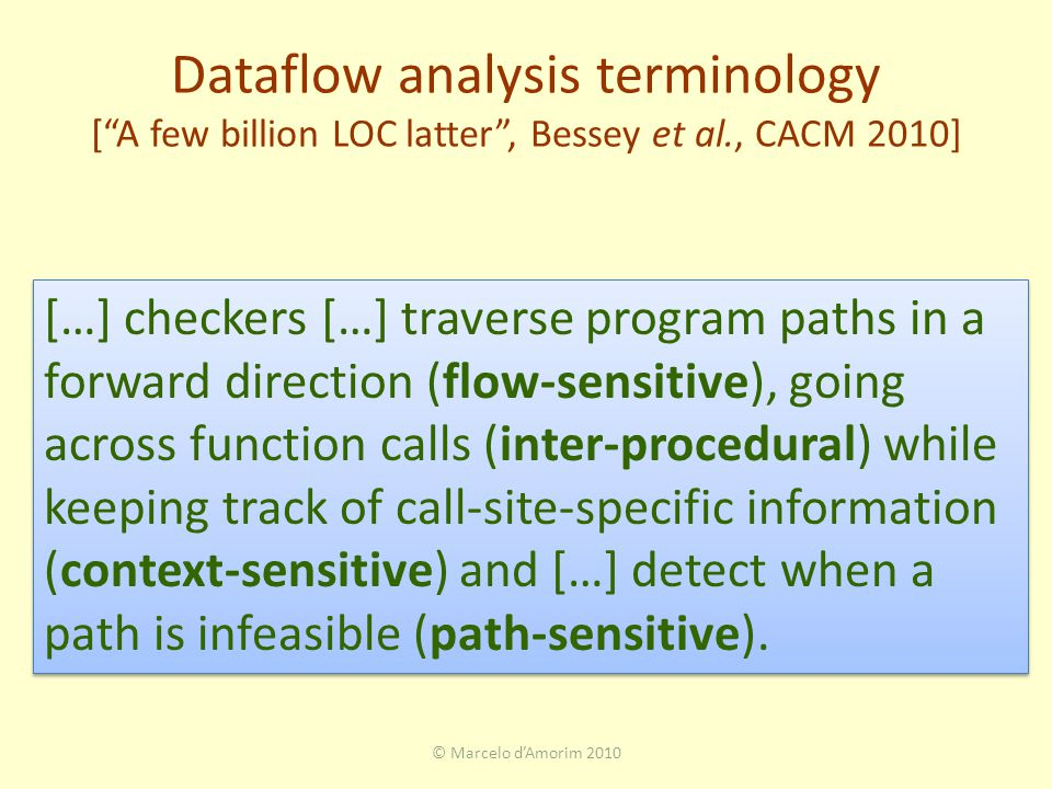 Dataflow analysis terminology [ A few billion LOC latter , Bessey et al., CACM 2010] © Marcelo d'Amorim 2010 […] checkers […] traverse program paths in a forward direction (flow-sensitive), going across function calls (inter-procedural) while keeping track of call-site-specific information (context-sensitive) and […] detect when a path is infeasible (path-sensitive).