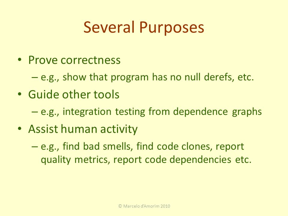 Several Purposes Prove correctness – e.g., show that program has no null derefs, etc.