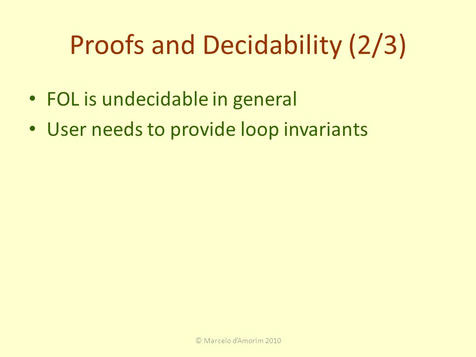 Proofs and Decidability (2/3) FOL is undecidable in general User needs to provide loop invariants © Marcelo d'Amorim 2010