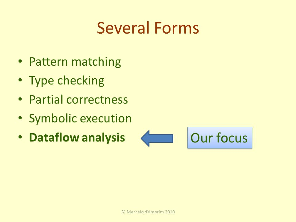 Several Forms Pattern matching Type checking Partial correctness Symbolic execution Dataflow analysis Our focus © Marcelo d'Amorim 2010