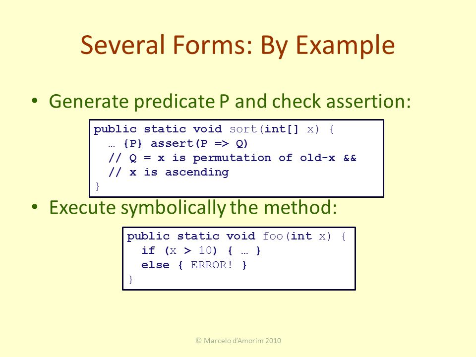 Several Forms: By Example Generate predicate P and check assertion: Execute symbolically the method: public static void foo(int x) { if (x > 10) { … } else { ERROR.