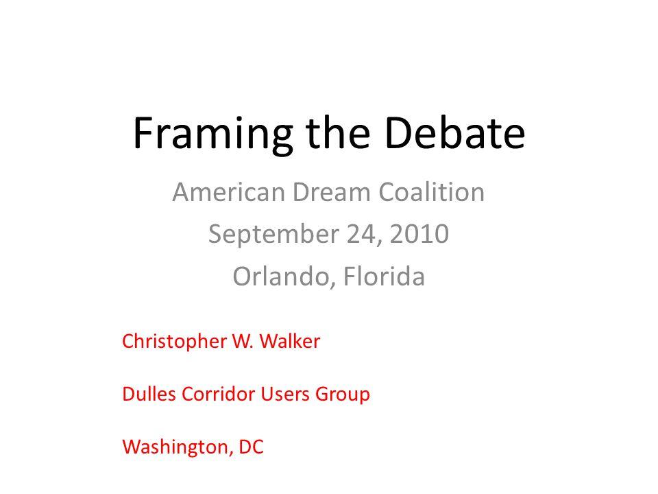 Framing the Debate American Dream Coalition September 24, 2010 Orlando, Florida Christopher W. Walker Dulles Corridor Users Group Washington, DC