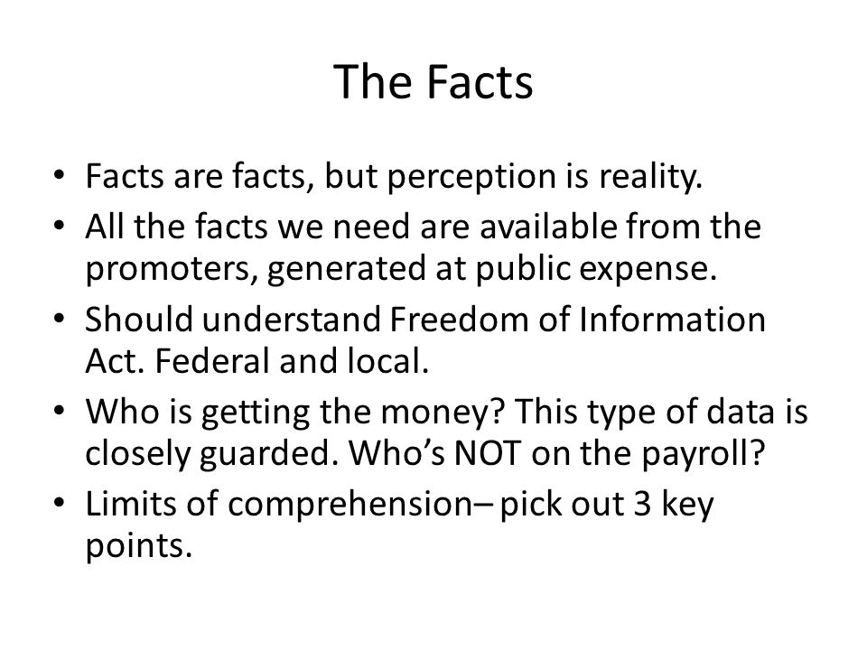 The Facts Facts are facts, but perception is reality.