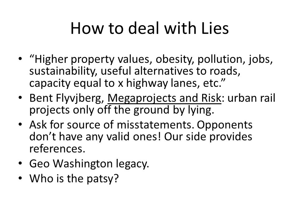 How to deal with Lies Higher property values, obesity, pollution, jobs, sustainability, useful alternatives to roads, capacity equal to x highway lanes, etc. Bent Flyvjberg, Megaprojects and Risk: urban rail projects only off the ground by lying.