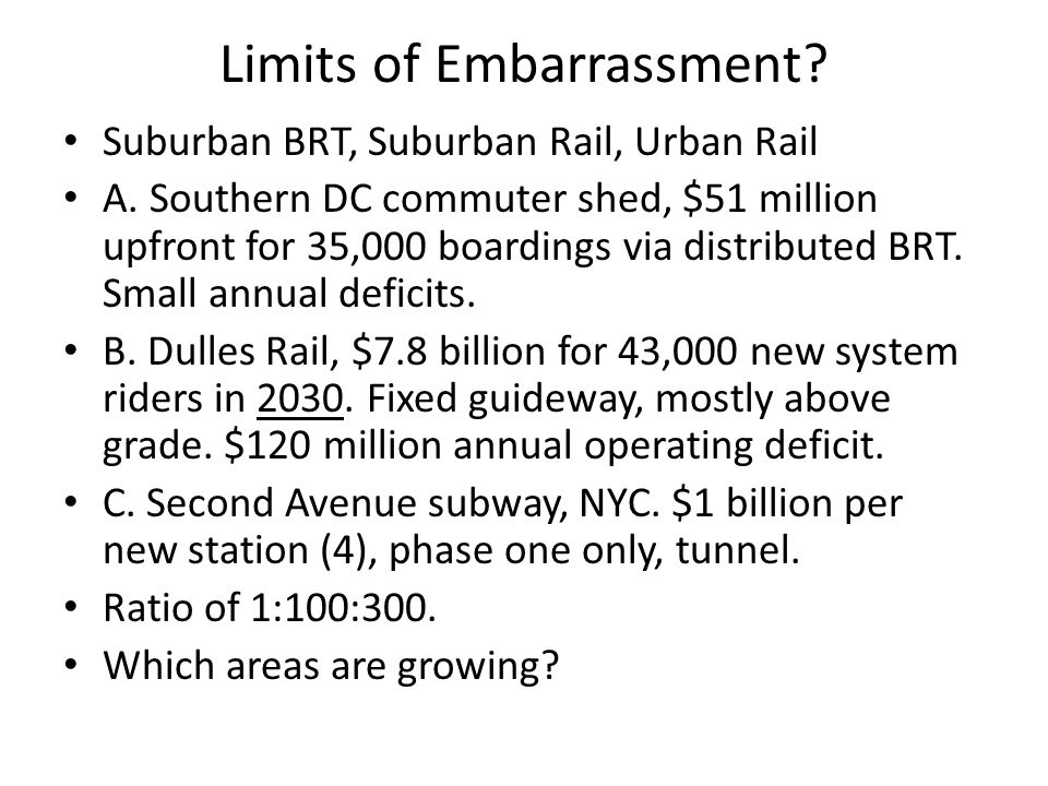 Limits of Embarrassment? Suburban BRT, Suburban Rail, Urban Rail A. Southern DC commuter shed, $51 million upfront for 35,000 boardings via distribute