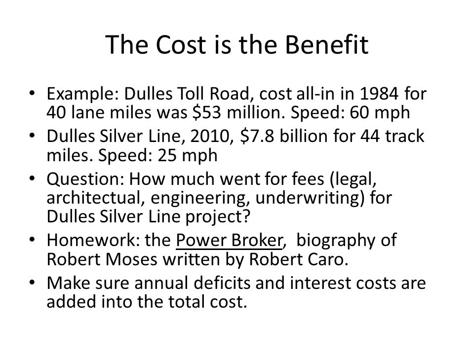 The Cost is the Benefit Example: Dulles Toll Road, cost all-in in 1984 for 40 lane miles was $53 million. Speed: 60 mph Dulles Silver Line, 2010, $7.8