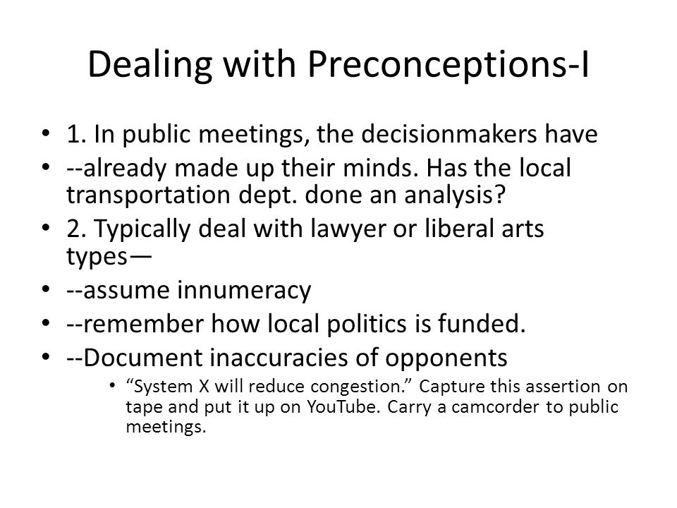Dealing with Preconceptions-I 1. In public meetings, the decisionmakers have --already made up their minds. Has the local transportation dept. done an