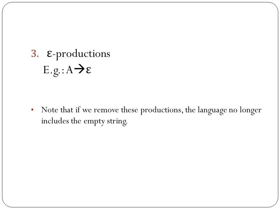 To construct an equivalent grammar without unit productions: Remove all unit productions For each pair A=>*B, where B is a single variable reachable from A, consider all productions B  p 1 |p 2 |…|p n ; and add the corresponding productions A  p 1 |p 2 |…|p n.
