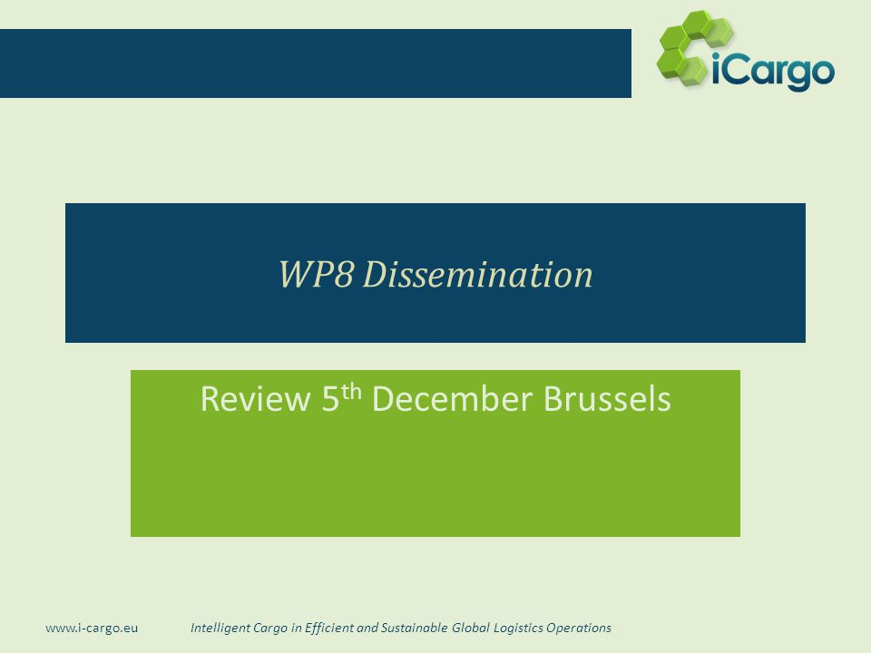 Intelligent Cargo in Efficient and Sustainable Global Logistics Operations www.i-cargo.eu WP8 Dissemination Review 5 th December Brussels