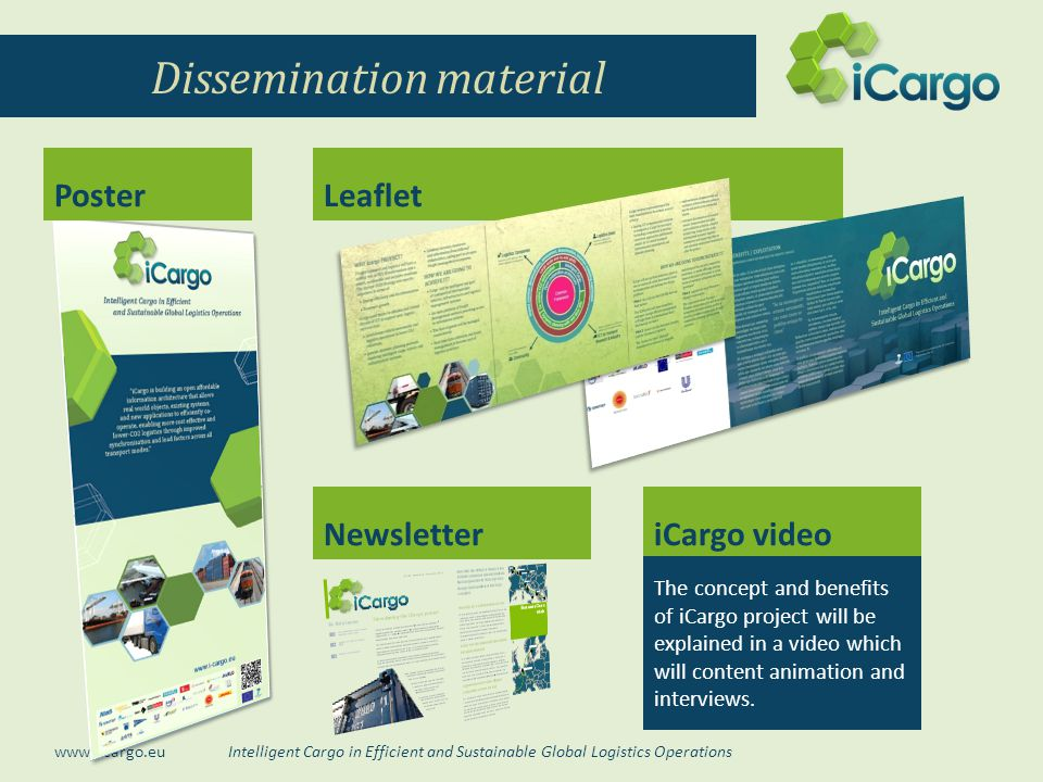 Intelligent Cargo in Efficient and Sustainable Global Logistics Operations www.i-cargo.eu Dissemination material Leaflet NewsletteriCargo video The concept and benefits of iCargo project will be explained in a video which will content animation and interviews.