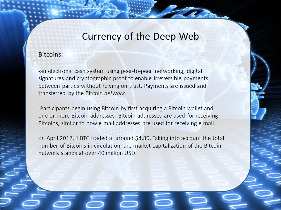 Currency of the Deep Web Bitcoins: -an electronic cash system using peer-to-peer networking, digital signatures and cryptographic proof to enable irreversible payments between parties without relying on trust.