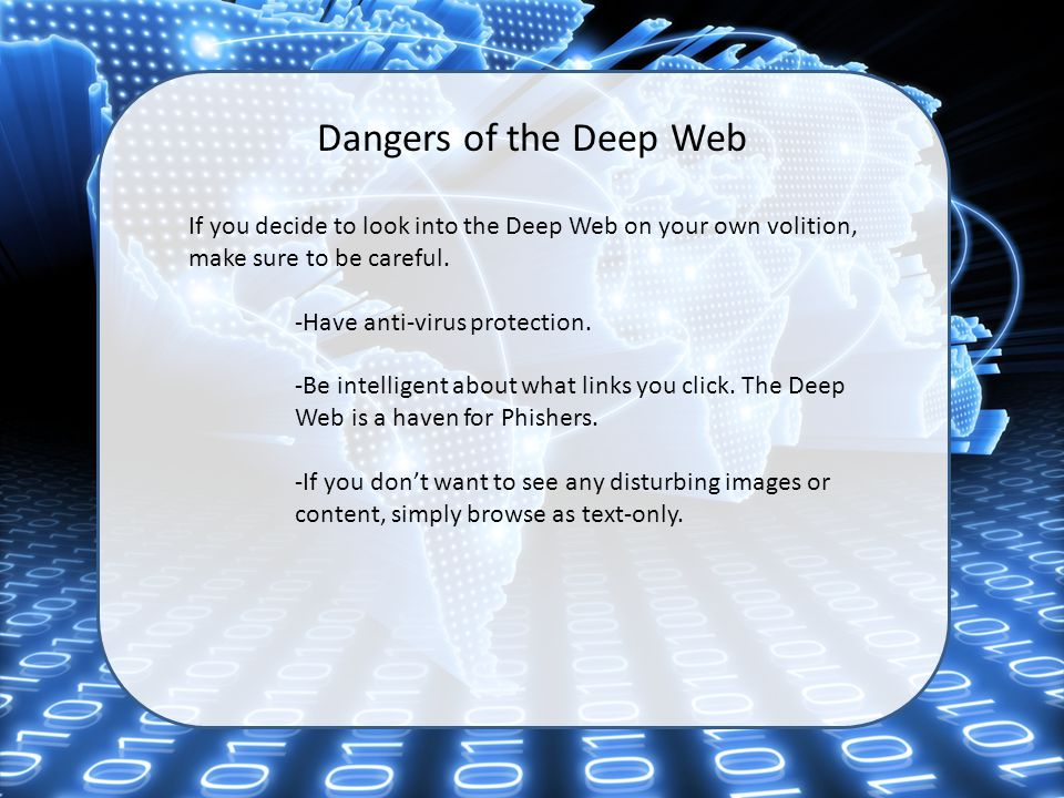 Dangers of the Deep Web If you decide to look into the Deep Web on your own volition, make sure to be careful. -Have anti-virus protection. -Be intell