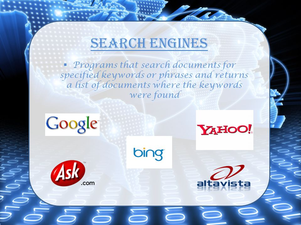 Search Engines  Programs that search documents for specified keywords or phrases and returns a list of documents where the keywords were found