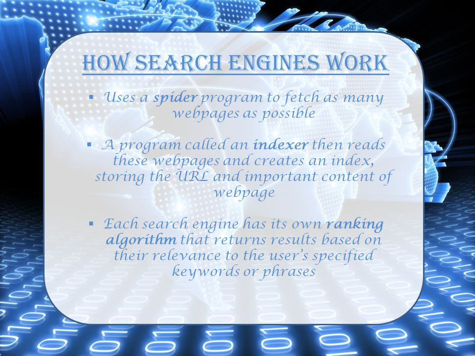 How Search Engines Work  Uses a spider program to fetch as many webpages as possible  A program called an indexer then reads these webpages and crea
