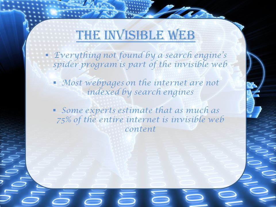The Invisible Web  Everything not found by a search engine's spider program is part of the invisible web  Most webpages on the internet are not indexed by search engines  Some experts estimate that as much as 75% of the entire internet is invisible web content