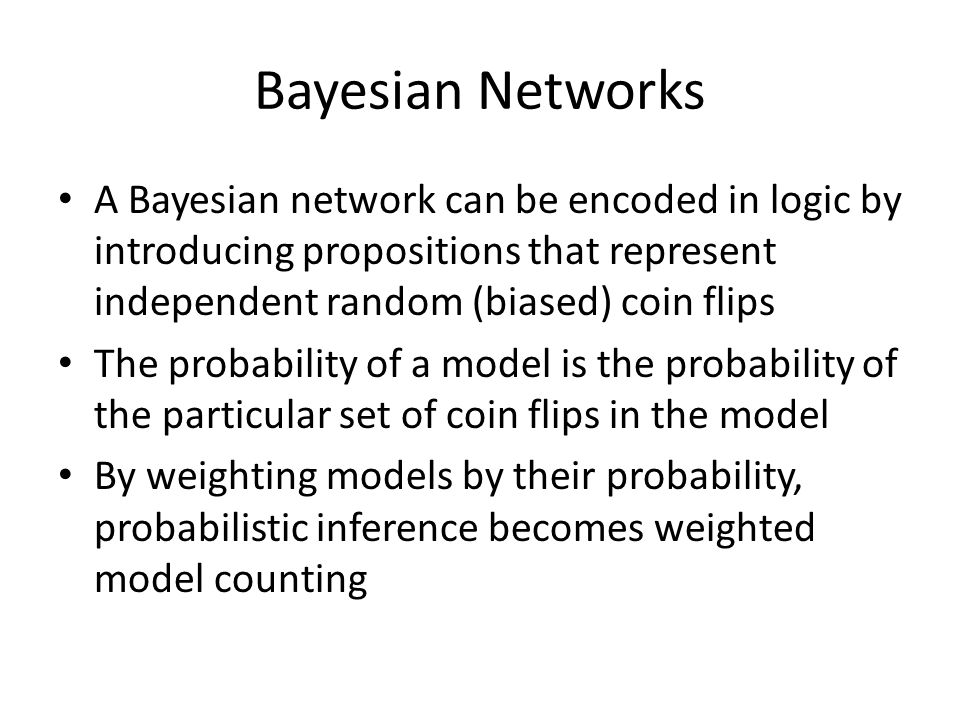 Bayesian Networks A Bayesian network can be encoded in logic by introducing propositions that represent independent random (biased) coin flips The pro