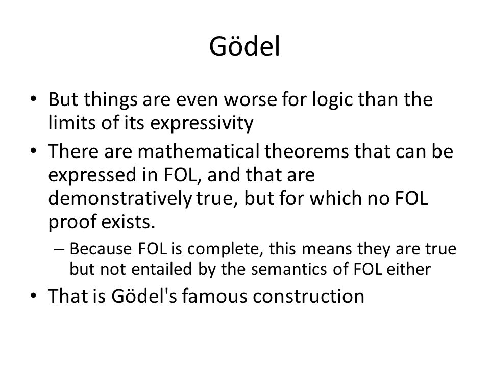 Gödel But things are even worse for logic than the limits of its expressivity There are mathematical theorems that can be expressed in FOL, and that a