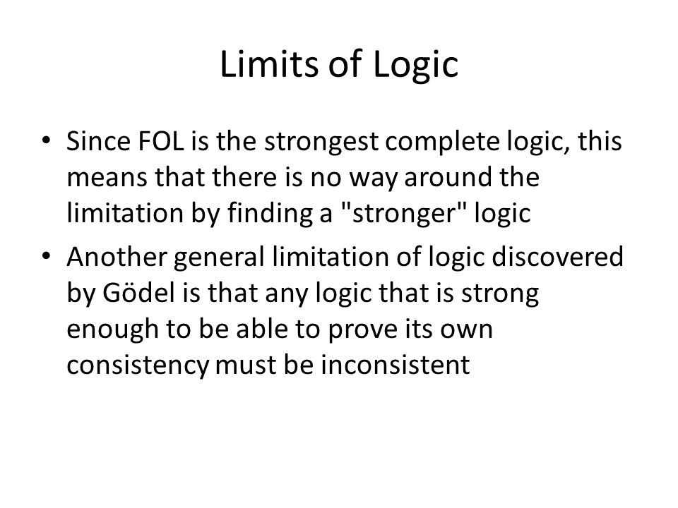Limits of Logic Since FOL is the strongest complete logic, this means that there is no way around the limitation by finding a