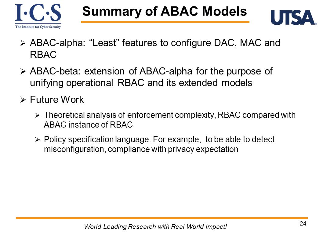  ABAC-alpha: Least features to configure DAC, MAC and RBAC  ABAC-beta: extension of ABAC-alpha for the purpose of unifying operational RBAC and its extended models  Future Work  Theoretical analysis of enforcement complexity, RBAC compared with ABAC instance of RBAC  Policy specification language.