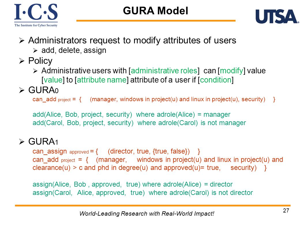  Administrators request to modify attributes of users  add, delete, assign  Policy  Administrative users with [administrative roles] can [modify] value [value] to [attribute name] attribute of a user if [condition]  GURA 0 can_add project = { (manager, windows in project(u) and linux in project(u), security) } add(Alice, Bob, project, security) where adrole(Alice) = manager add(Carol, Bob, project, security) where adrole(Carol) is not manager  GURA 1 can_assign approved = { (director, true, {true, false}) } can_add project = { (manager, windows in project(u) and linux in project(u) and clearance(u) > c and phd in degree(u) and approved(u)= true, security) } assign(Alice, Bob, approved, true) where adrole(Alice) = director assign(Carol, Alice, approved, true) where adrole(Carol) is not director 27 World-Leading Research with Real-World Impact.