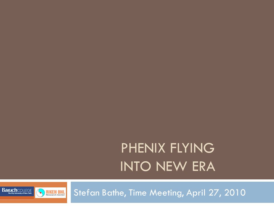 PHENIX FLYING INTO NEW ERA Stefan Bathe, Time Meeting, April 27, 2010