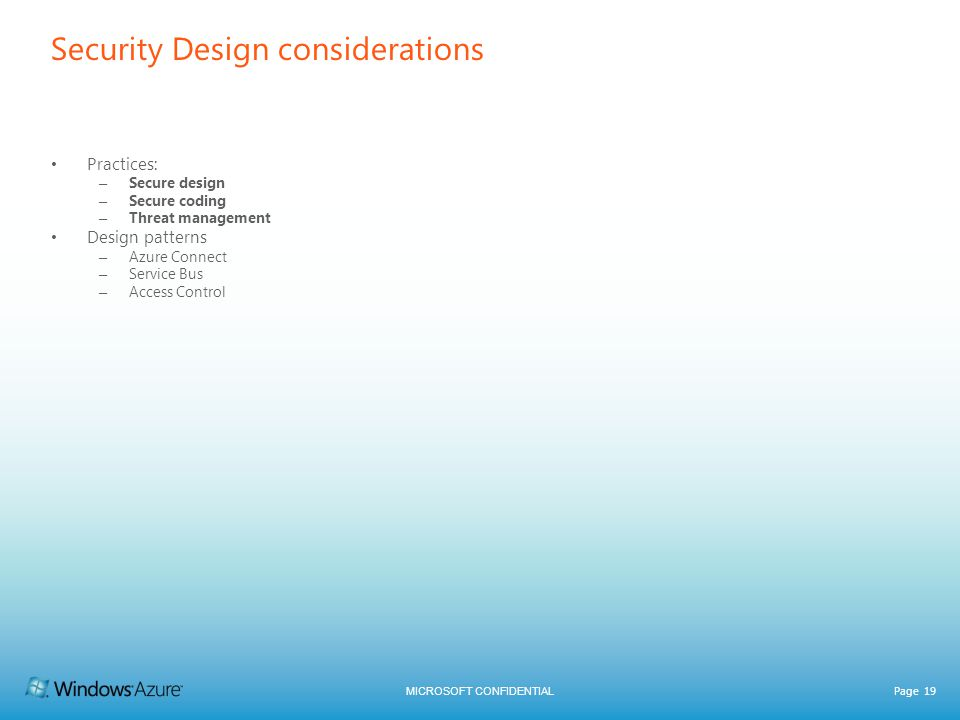 MICROSOFT CONFIDENTIAL Page 19 Security Design considerations Practices: – Secure design – Secure coding – Threat management Design patterns – Azure Connect – Service Bus – Access Control