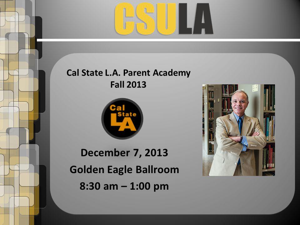 December 7, 2013 Golden Eagle Ballroom 8:30 am – 1:00 pm Cal State L.A. Parent Academy Fall 2013