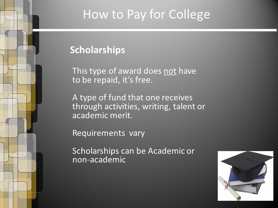 How to Pay for College Scholarships This type of award does not have to be repaid, it's free.