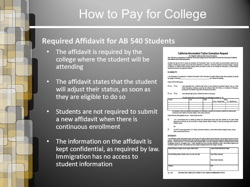 How to Pay for College Required Affidavit for AB 540 Students The affidavit is required by the college where the student will be attending The affidavit states that the student will adjust their status, as soon as they are eligible to do so Students are not required to submit a new affidavit when there is continuous enrollment The information on the affidavit is kept confidential, as required by law.