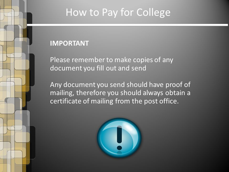 How to Pay for College IMPORTANT Please remember to make copies of any document you fill out and send Any document you send should have proof of maili