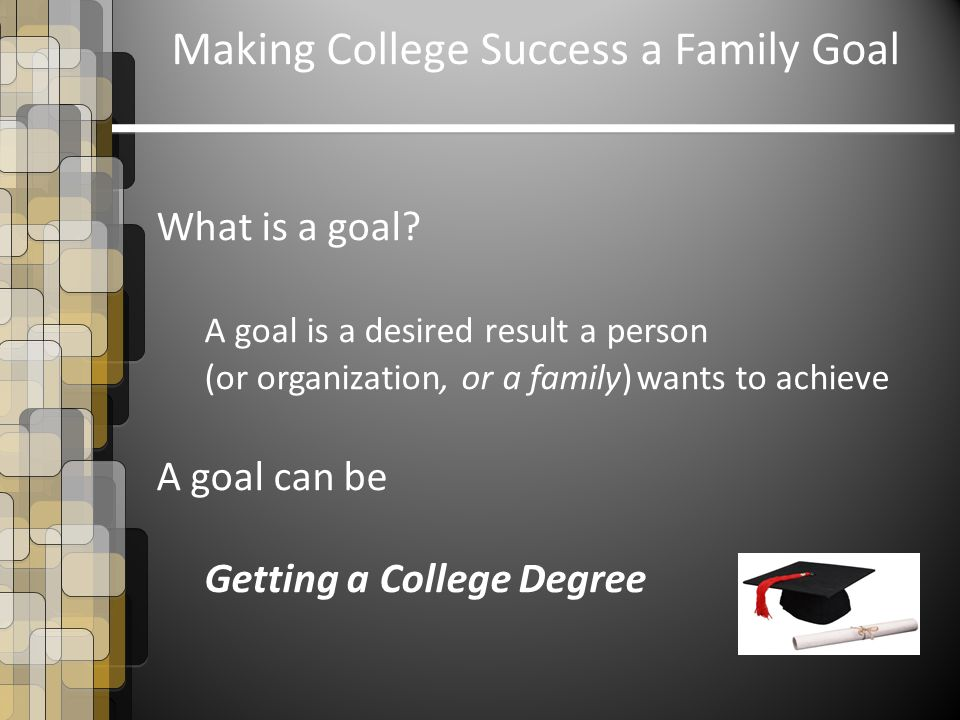 Making College Success a Family Goal What is a goal.
