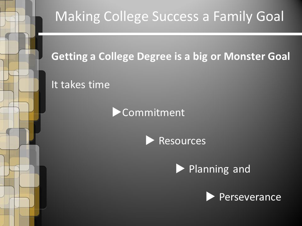 Making College Success a Family Goal Getting a College Degree is a big or Monster Goal It takes time  Commitment  Resources  Planning and  Perseverance
