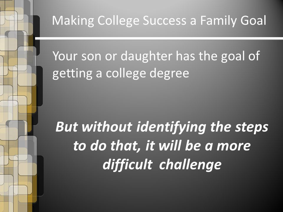 Making College Success a Family Goal Your son or daughter has the goal of getting a college degree But without identifying the steps to do that, it will be a more difficult challenge