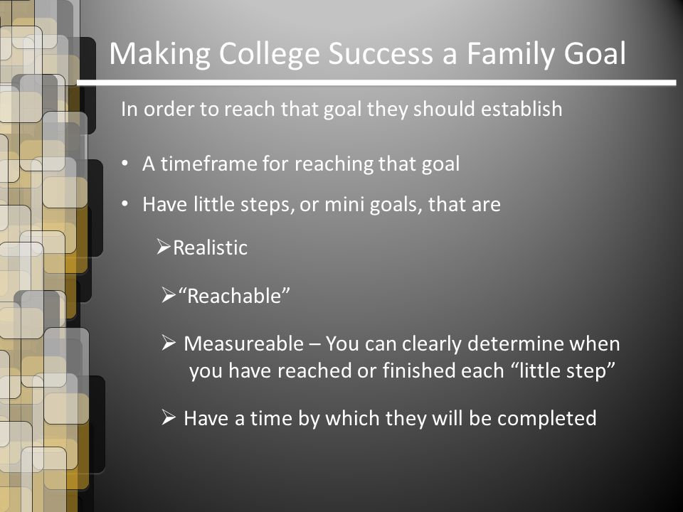 Making College Success a Family Goal In order to reach that goal they should establish A timeframe for reaching that goal Have little steps, or mini goals, that are  Realistic  Reachable  Measureable – You can clearly determine when you have reached or finished each little step  Have a time by which they will be completed