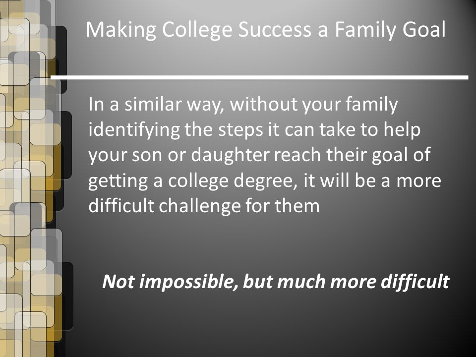 Making College Success a Family Goal In a similar way, without your family identifying the steps it can take to help your son or daughter reach their