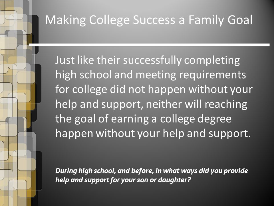 Just like their successfully completing high school and meeting requirements for college did not happen without your help and support, neither will reaching the goal of earning a college degree happen without your help and support.