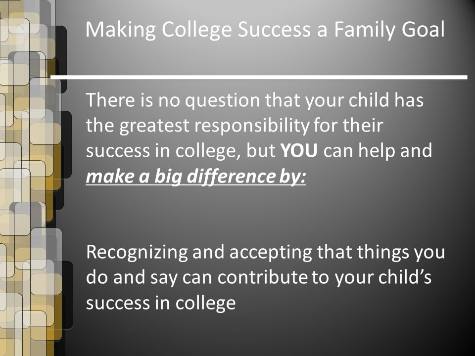 There is no question that your child has the greatest responsibility for their success in college, but YOU can help and make a big difference by: Recognizing and accepting that things you do and say can contribute to your child's success in college