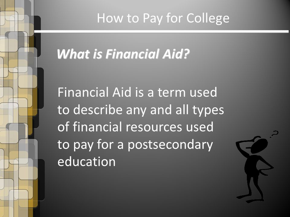 What is Financial Aid? Financial Aid is a term used to describe any and all types of financial resources used to pay for a postsecondary education How