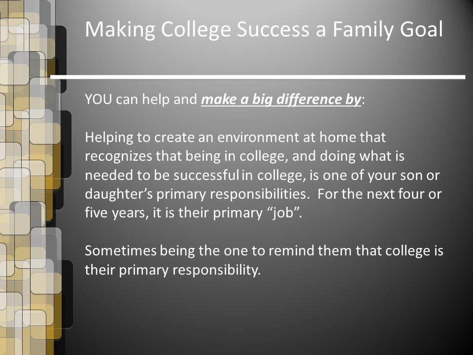 Making College Success a Family Goal YOU can help and make a big difference by: Helping to create an environment at home that recognizes that being in college, and doing what is needed to be successful in college, is one of your son or daughter's primary responsibilities.
