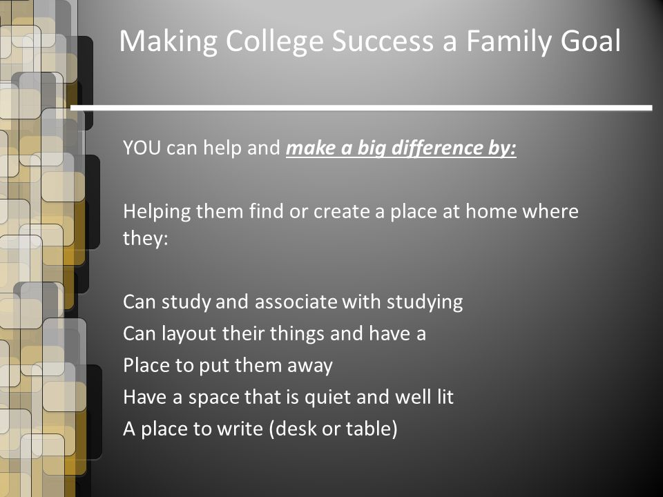 YOU can help and make a big difference by: Helping them find or create a place at home where they: Can study and associate with studying Can layout their things and have a Place to put them away Have a space that is quiet and well lit A place to write (desk or table) Making College Success a Family Goal