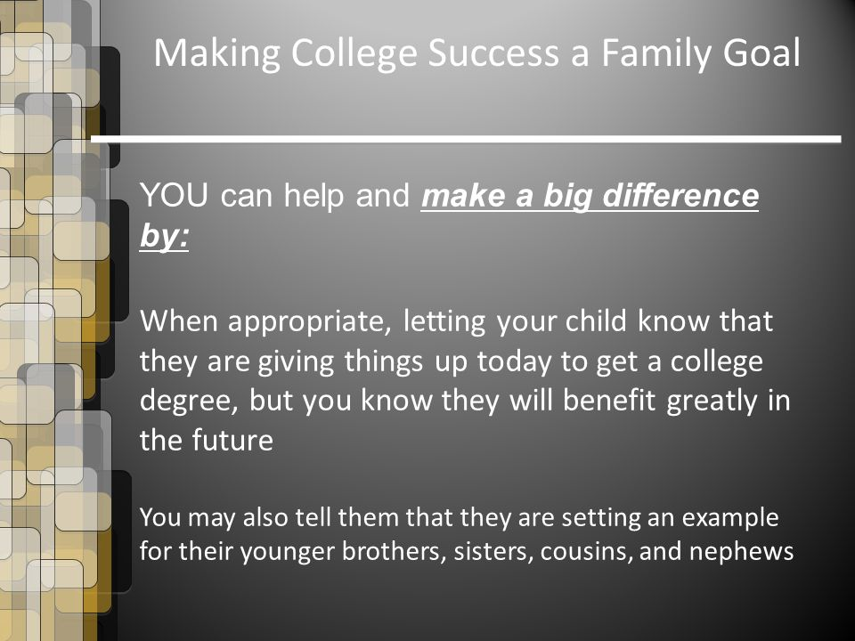 YOU can help and make a big difference by: When appropriate, letting your child know that they are giving things up today to get a college degree, but you know they will benefit greatly in the future You may also tell them that they are setting an example for their younger brothers, sisters, cousins, and nephews